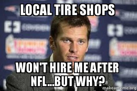 Tire Meme - local tire shops won t hire me after nfl but why