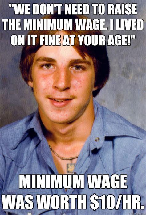 Minimum Wage Meme - quot we don t need to raise the minimum wage i lived on it