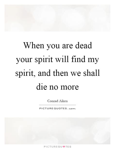 No More Dying Then when you are dead your spirit will find my spirit and then we picture quotes