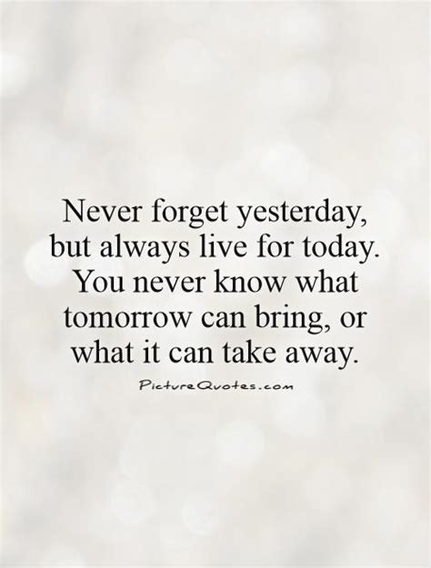 today quotes never forget yesterday but always live for today you