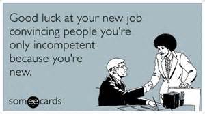 luck at your new convincing you re only incompetent because you re new