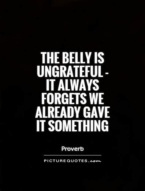 belly  ungrateful   forgets