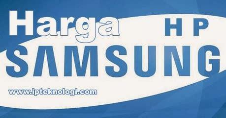 Harga Semua Merek Hp Samsung Galaxy daftar harga hp samsung semua tipe terbaru ipteknologi
