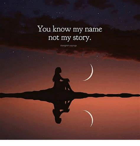 You Know My Name Not My Story Meme - you know my name not my story geog sh sayings meme on sizzle