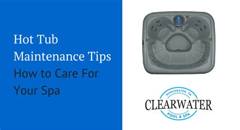 How To Care For Tub tub maintenance tips how to care for your spa