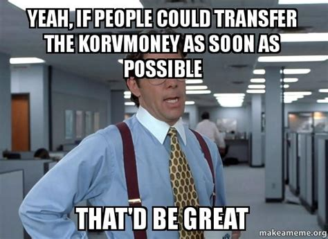 Office Space Meme That D Be Great - yeah if people could transfer the korvmoney as soon as