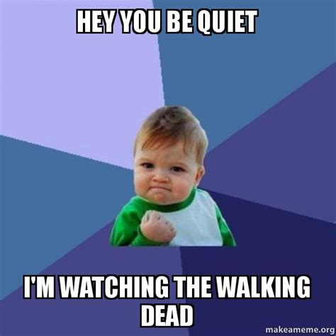 Be Quiet Meme - hey you be quiet i m watching the walking dead success