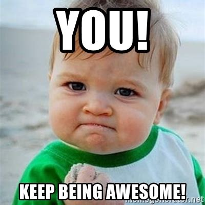 being a is awesome you keep being awesome victory baby meme generator