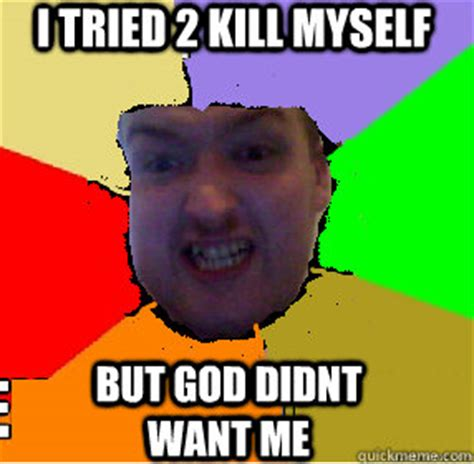 Shoot Myself Meme - i tried 2 kill myself but god didnt want me ugly james