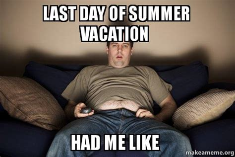 Last Day Of Summer Meme - last day of summer vacation had me like douchebag