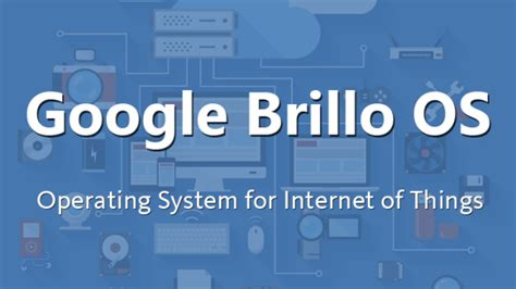what operating system does android use brillo os new android based os for of things from at next i o event open