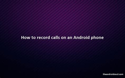 record calls android how to record calls on android phone the android soul