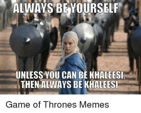 Khaleesi Meme - always be yourself unless you can be khaleesi then always be khaleesi game of thrones memes