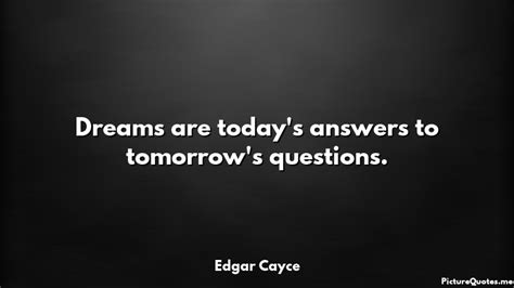 s day quotes edgar dreams are today s answers to tomorrow s questions
