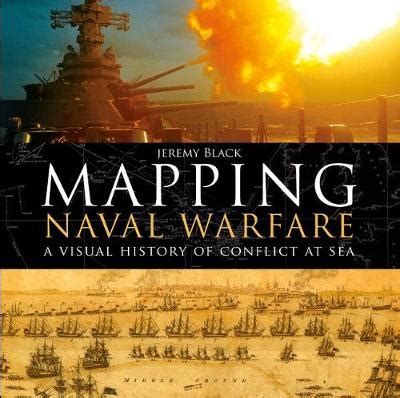 mapping naval warfare a mapping naval warfare a visual history of conflict at sea stanfords