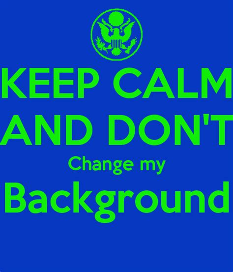 change my background keep calm and don t change my background poster