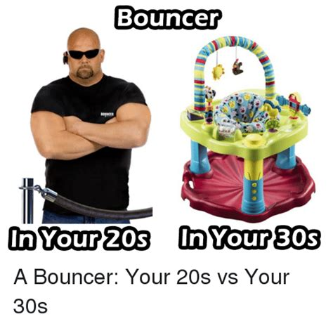 Bouncer Meme - bouncer in your 20s n your 30s a bouncer your 20s vs your