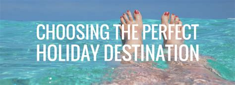 3 tips to choose your holiday destination choosing a perfect holiday destination selected info