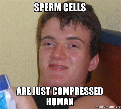 Sperm Meme - sperm cells are just compressed human 10 guy make a meme