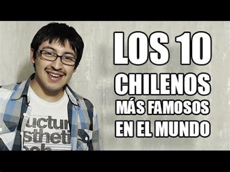 chilenos admirados en el mundo chilenos los 10 chilenos m 225 s famosos mundo chilenito tv