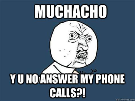 No Phone Meme - muchacho y u no answer my phone calls y u no quickmeme
