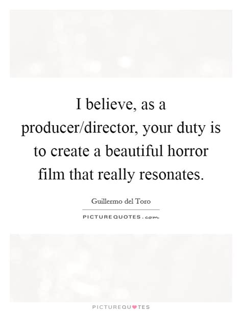 film producer quotes i believe as a producer director your duty is to create