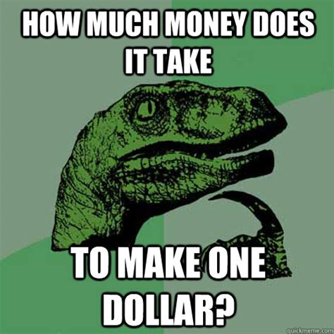 how much money does it take to build a house how much money does it take to make one dollar philosoraptor quickmeme