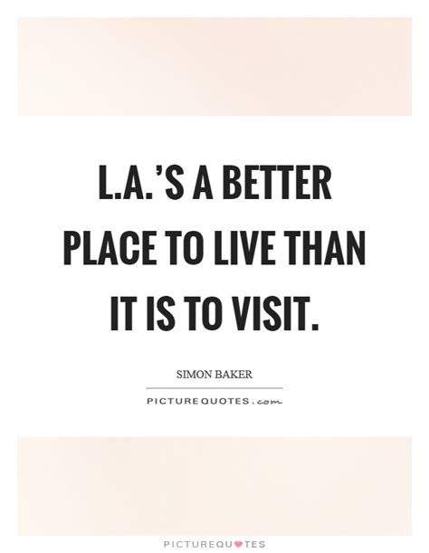 A Place To Live L A S A Better Place To Live Than It Is To Visit Picture Quotes