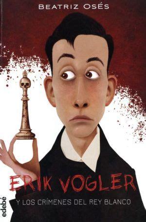 libro erik vogler 1 los erik vogler y los crimenes del rey blanco 1 pdf