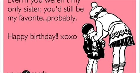 Funny Sister Birthday Meme - even if you weren t my only sister you d still be my
