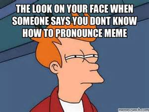 Memes Pronunciation - the look on your face when someone says you dont know how