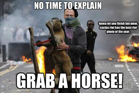 No Time To Explain Meme - no time to explain grab a horse imma let you finish but umm cactus riot has the best riot