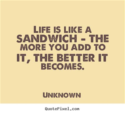 Life is like a sandwich - the more you add to it, the ...