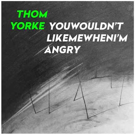 hungry testo thom yorke you wouldn t like me when i m angry