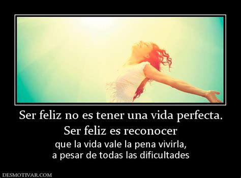 ser feliz no es 8427043546 desmotivaciones ser feliz no es tener una vida perfect ser feliz es reconocer que la vida vale la