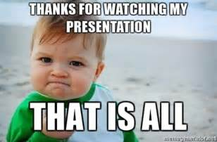 Thanks Baby Meme - thanks for watching my presentation that is all fist