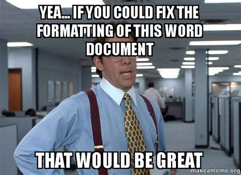 Office Space Bill Lumbergh Meme - yea if you could fix the formatting of this word