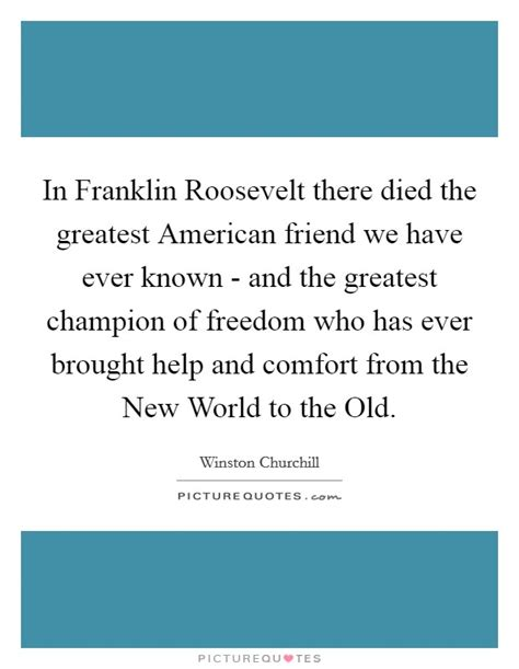 The Greatest American Quotes In Franklin Roosevelt There Died The Greatest American Friend We Picture Quotes