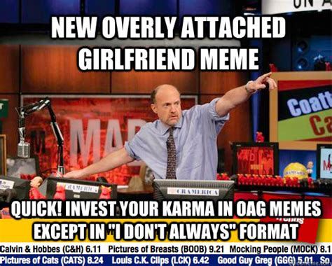 Oag Meme - new overly attached girlfriend meme quick invest your