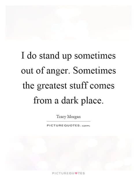 A Place When Does It Come Out I Do Stand Up Sometimes Out Of Anger Sometimes The Greatest Picture Quotes