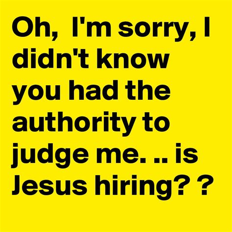 oh i m sorry i didn t know you had the authority to