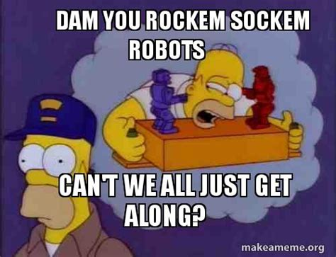 Can T We All Just Get Along Meme - dam you rockem sockem robots can t we all just get along