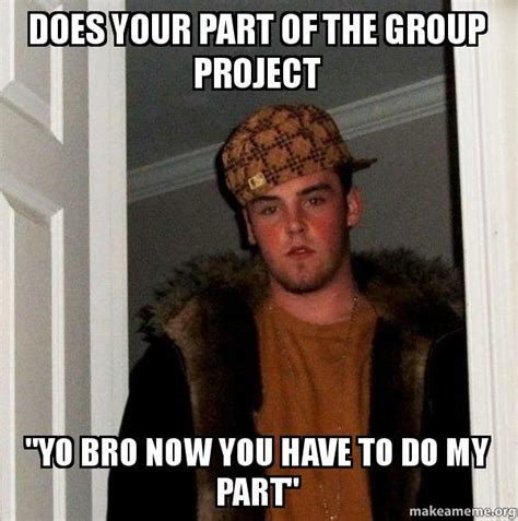 Do Your Meme - does your part of the group project quot yo bro now you have