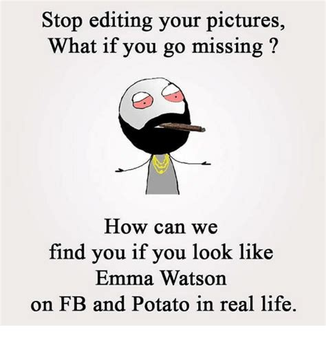How Can Find Me On Stop Editing Your Pictures What If You Go Missing How Can We Find You If You Look Like
