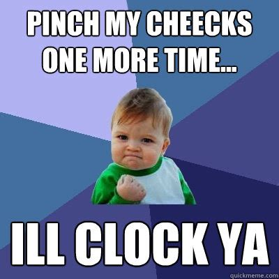 Pinches Memes - pinch my cheecks one more time ill clock ya success