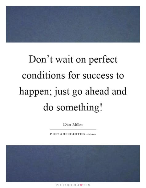 Oh I Went Ahead And Did Something by Don T Wait On Conditions For Success To Happen