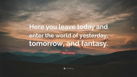 walt disney quote   leave today  enter  world  yesterday tomorrow  fantasy