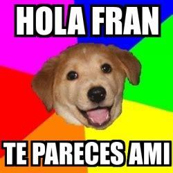 Advice Dog Meme Generator - meme advice dog hola fran te pareces ami 2841051