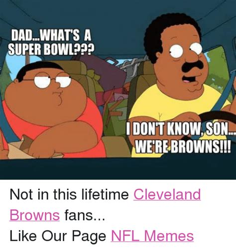 Cleveland Brown Memes - dadwhats a superbowl idontknowson were browns not in