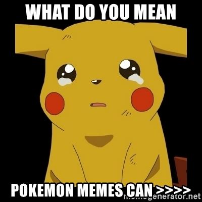 Pokemon Meme Generator - what do you mean pokemon memes can gt gt gt gt pikachu crying